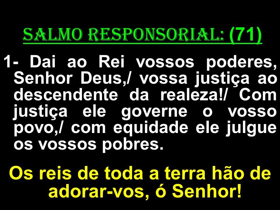 salmo responsorial: (71) 1- Dai ao Rei vossos poderes, Senhor Deus,/ vossa justiça ao descendente da realeza!/ Com justiça ele governe o vosso povo,/