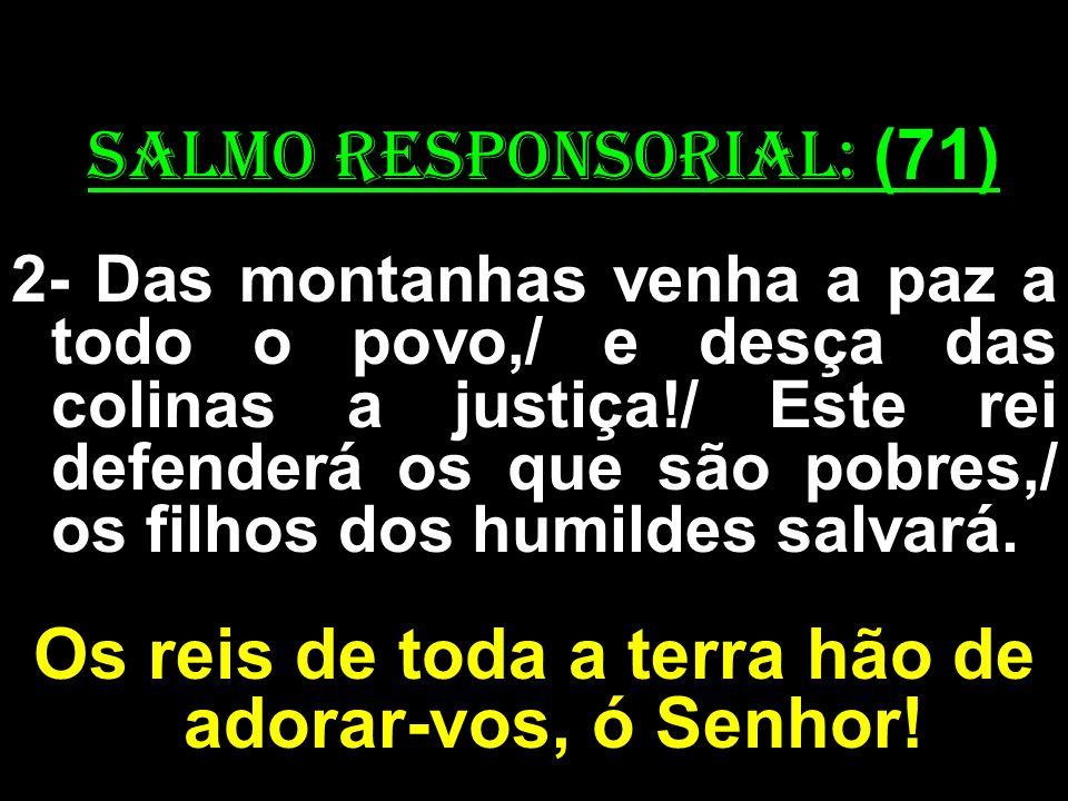 salmo responsorial: (71) 2- Das montanhas venha a paz a todo o povo,/ e desça das colinas a justiça!/ Este rei defenderá os que são pobres,/ os filhos