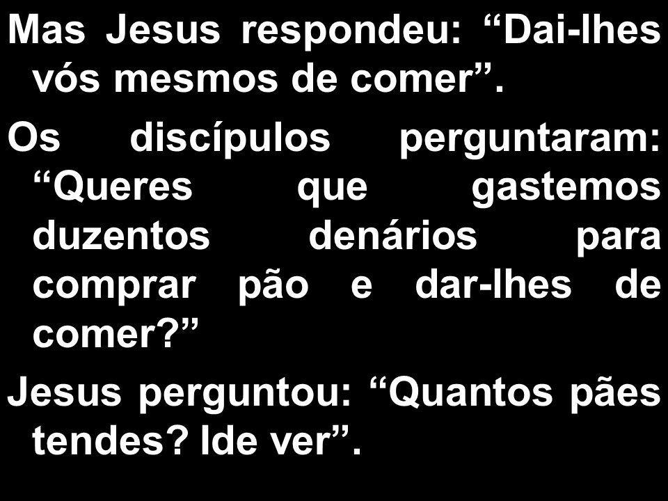 Mas Jesus respondeu: Dai-lhes vós mesmos de comer. Os discípulos perguntaram: Queres que gastemos duzentos denários para comprar pão e dar-lhes de com