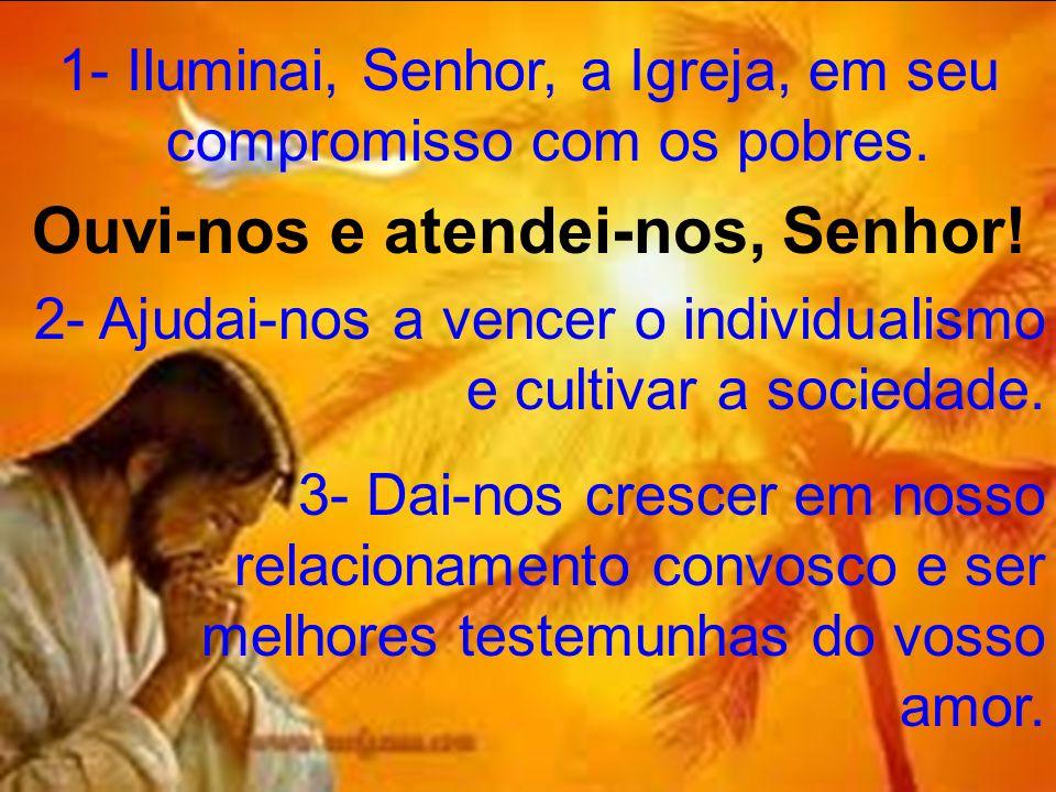 1- Iluminai, Senhor, a Igreja, em seu compromisso com os pobres. Ouvi-nos e atendei-nos, Senhor! 2- Ajudai-nos a vencer o individualismo e cultivar a