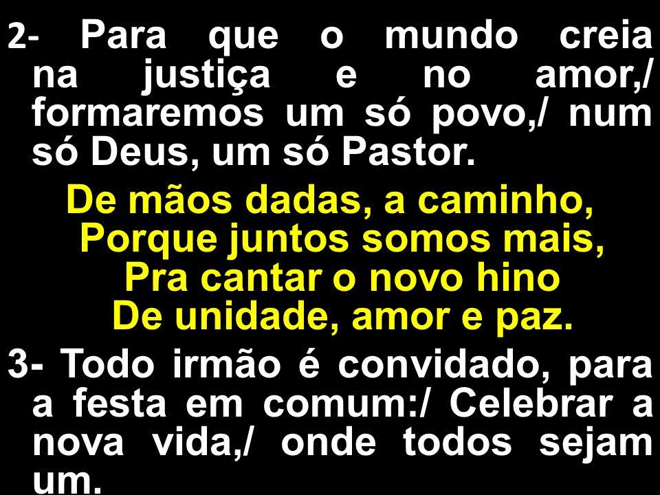 2- Para que o mundo creia na justiça e no amor,/ formaremos um só povo,/ num só Deus, um só Pastor. De mãos dadas, a caminho, Porque juntos somos mais