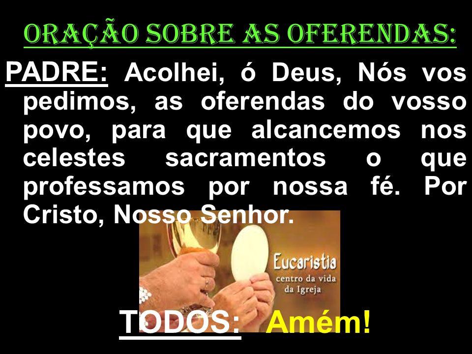 ORAÇÃO SOBRE AS OFERENDAS: PADRE: Acolhei, ó Deus, Nós vos pedimos, as oferendas do vosso povo, para que alcancemos nos celestes sacramentos o que pro