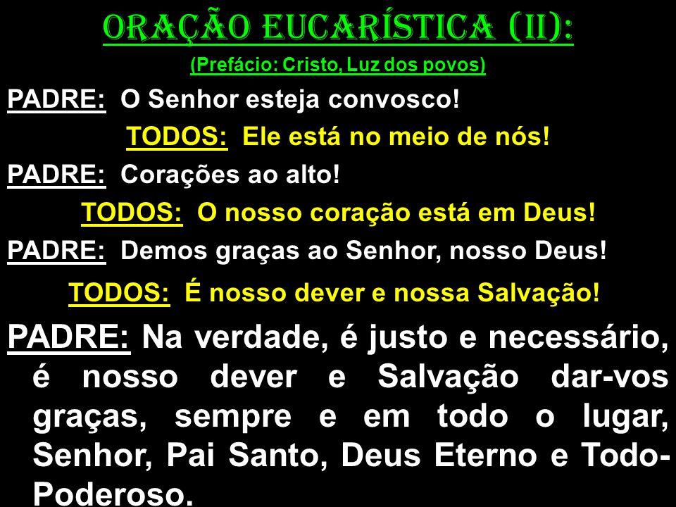 ORAÇÃO EUCARÍSTICA (II): (Prefácio: Cristo, Luz dos povos) PADRE: O Senhor esteja convosco! TODOS: Ele está no meio de nós! PADRE: Corações ao alto! T