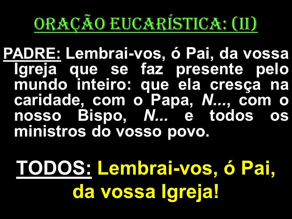 ORAÇÃO EUCARÍSTICA: (II) PADRE: Lembrai-vos, ó Pai, da vossa Igreja que se faz presente pelo mundo inteiro: que ela cresça na caridade, com o Papa, N.