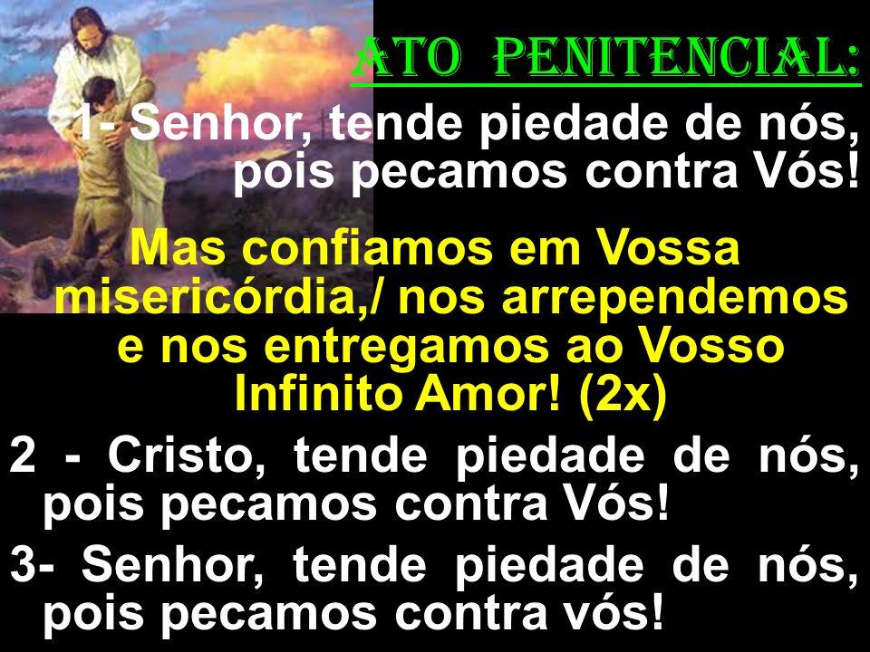 ATO PENITENCIAL: 1- Senhor, tende piedade de nós, pois pecamos contra Vós! Mas confiamos em Vossa misericórdia,/ nos arrependemos e nos entregamos ao