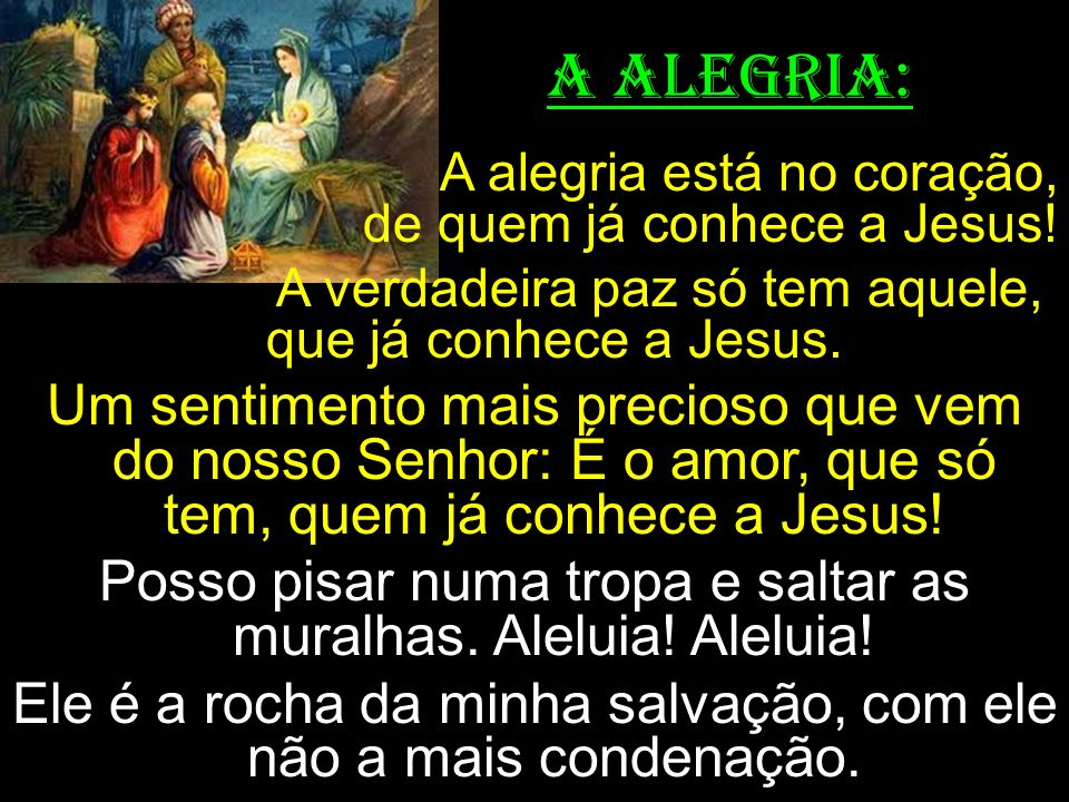 A ALEGRIA: A alegria está no coração, de quem já conhece a Jesus! A verdadeira paz só tem aquele, que já conhece a Jesus. Um sentimento mais precioso