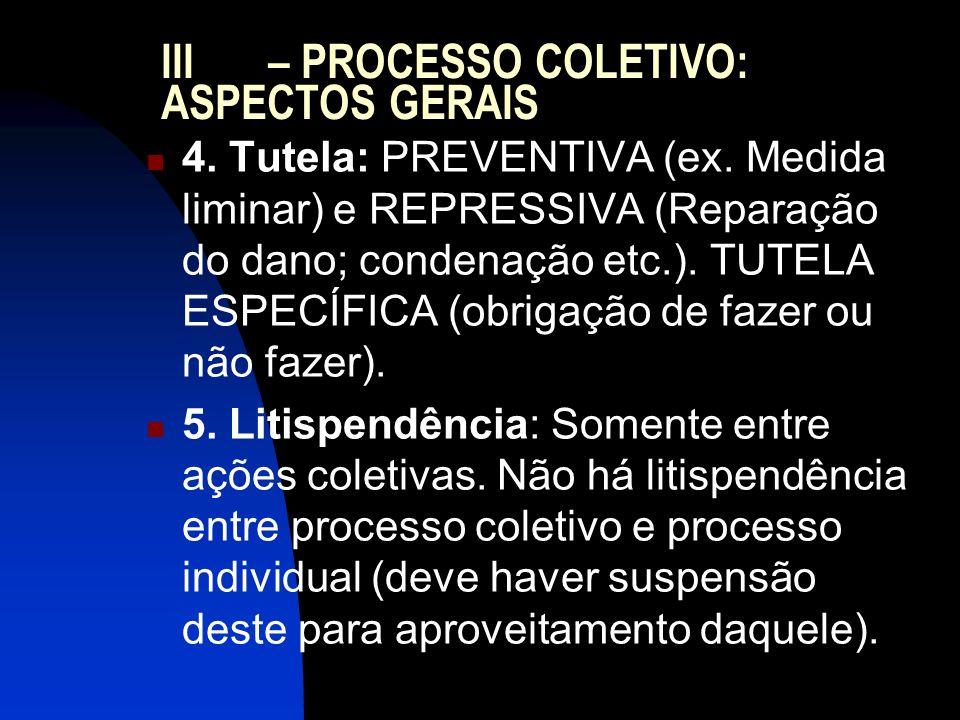III – PROCESSO COLETIVO: ASPECTOS GERAIS 4. Tutela: PREVENTIVA (ex. Medida liminar) e REPRESSIVA (Reparação do dano; condenação etc.). TUTELA ESPECÍFI