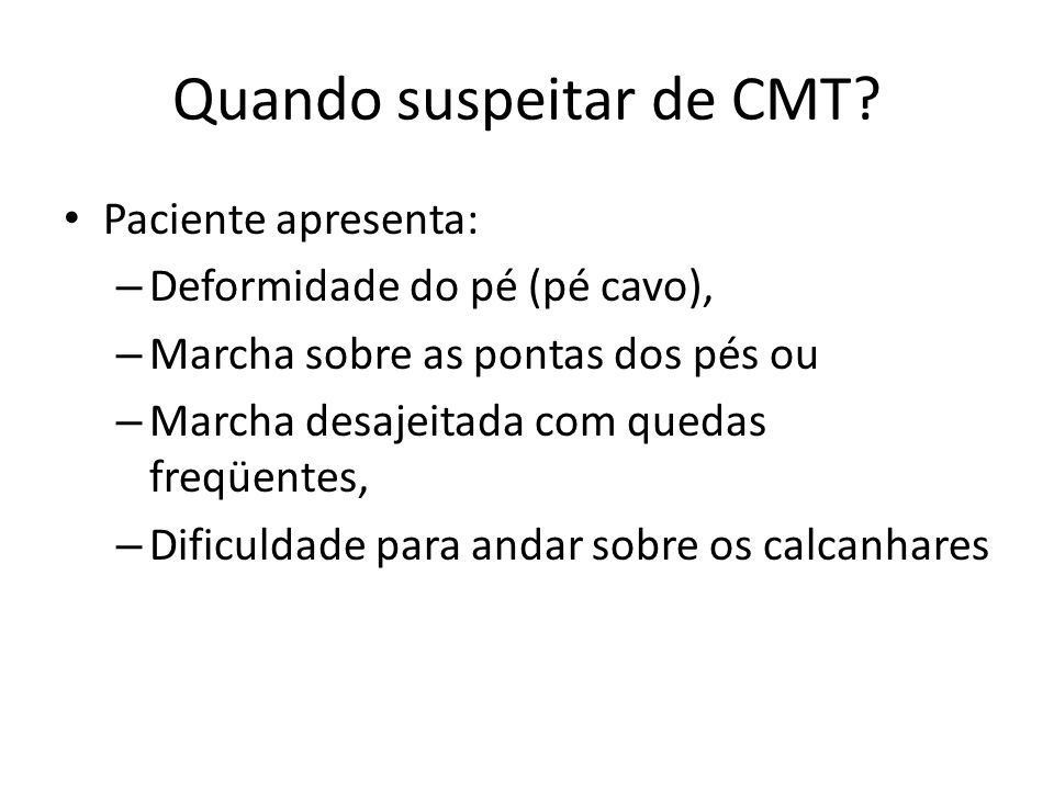 Quando suspeitar de CMT? Paciente apresenta: – Deformidade do pé (pé cavo), – Marcha sobre as pontas dos pés ou – Marcha desajeitada com quedas freqüe
