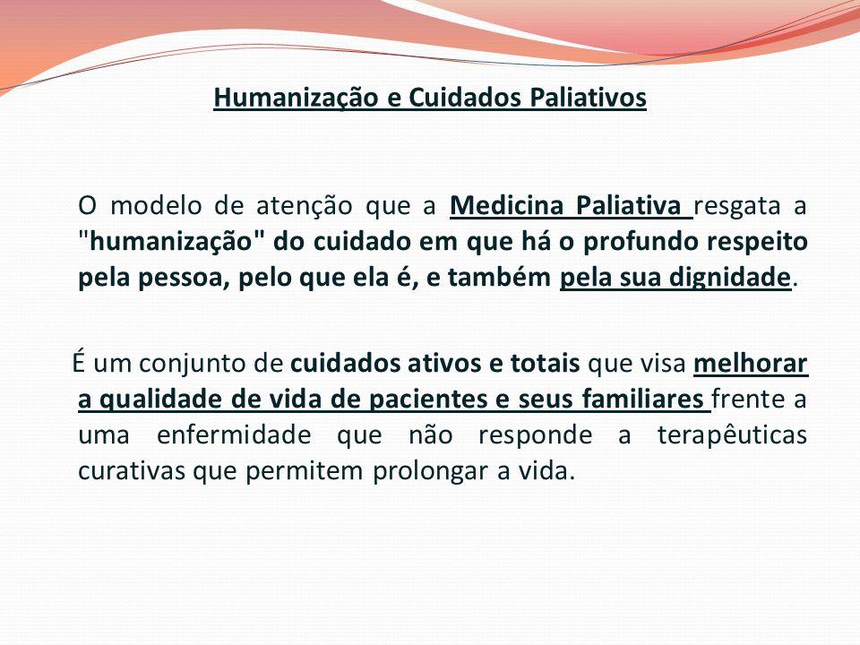 Humanização e Cuidados Paliativos O modelo de atenção que a Medicina Paliativa resgata a humanização do cuidado em que há o profundo respeito pela pessoa, pelo que ela é, e também pela sua dignidade.
