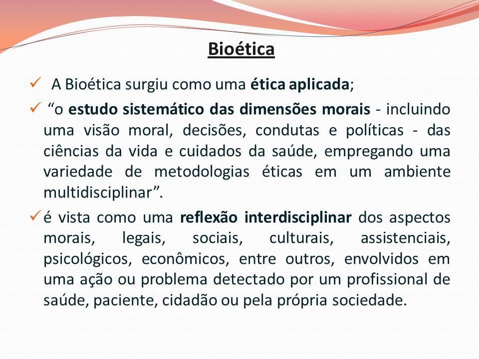 Bioética A Bioética surgiu como uma ética aplicada; o estudo sistemático das dimensões morais - incluindo uma visão moral, decisões, condutas e políticas - das ciências da vida e cuidados da saúde, empregando uma variedade de metodologias éticas em um ambiente multidisciplinar.