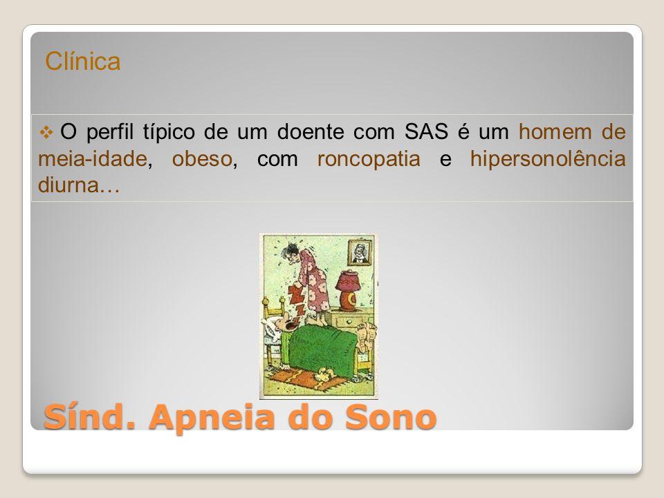 Sínd. Apneia do Sono Clínica O perfil típico de um doente com SAS é um homem de meia-idade, obeso, com roncopatia e hipersonolência diurna…