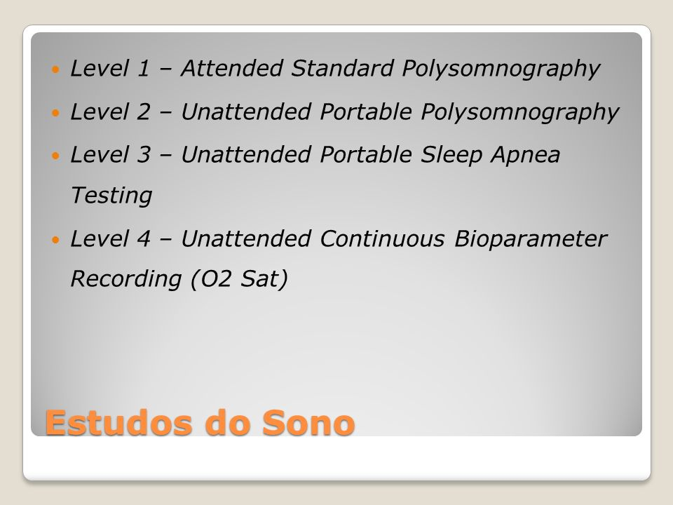 Estudos do Sono Level 1 – Attended Standard Polysomnography Level 2 – Unattended Portable Polysomnography Level 3 – Unattended Portable Sleep Apnea Testing Level 4 – Unattended Continuous Bioparameter Recording (O2 Sat)