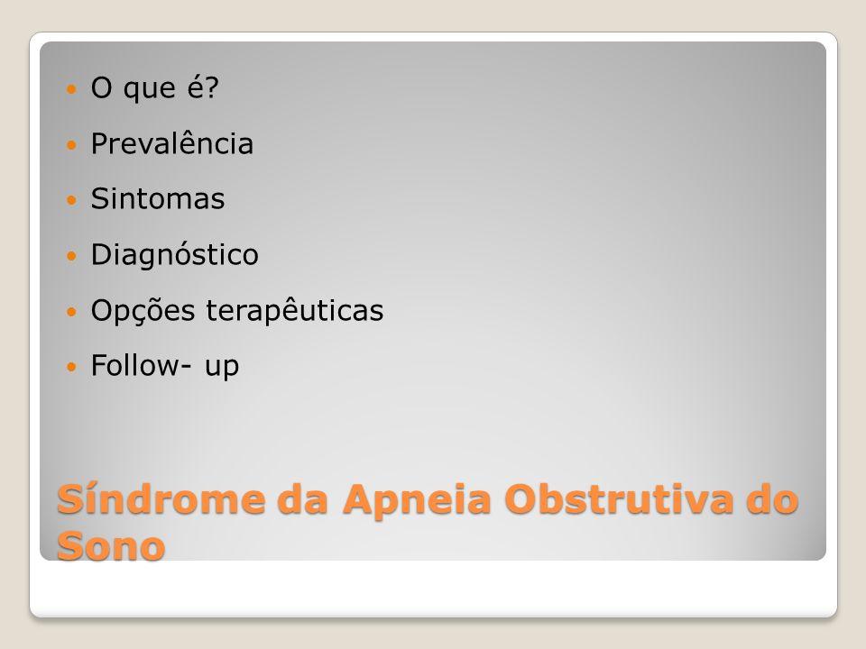 Síndrome da Apneia Obstrutiva do Sono O que é? Prevalência Sintomas Diagnóstico Opções terapêuticas Follow- up