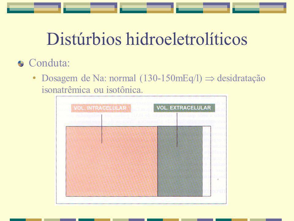 Distúrbios hidroeletrolíticos Conduta: Dosagem de Na: normal (130-150mEq/l) desidratação isonatrêmica ou isotônica.