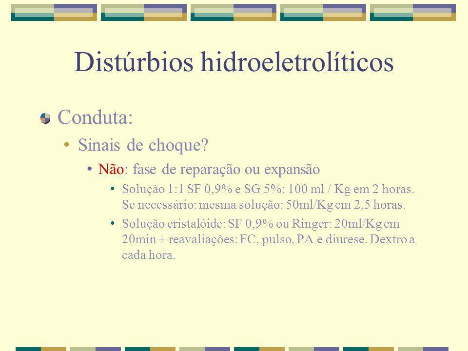 Distúrbios hidroeletrolíticos Conduta: Sinais de choque? Não: fase de reparação ou expansão Solução 1:1 SF 0,9% e SG 5%: 100 ml / Kg em 2 horas. Se ne
