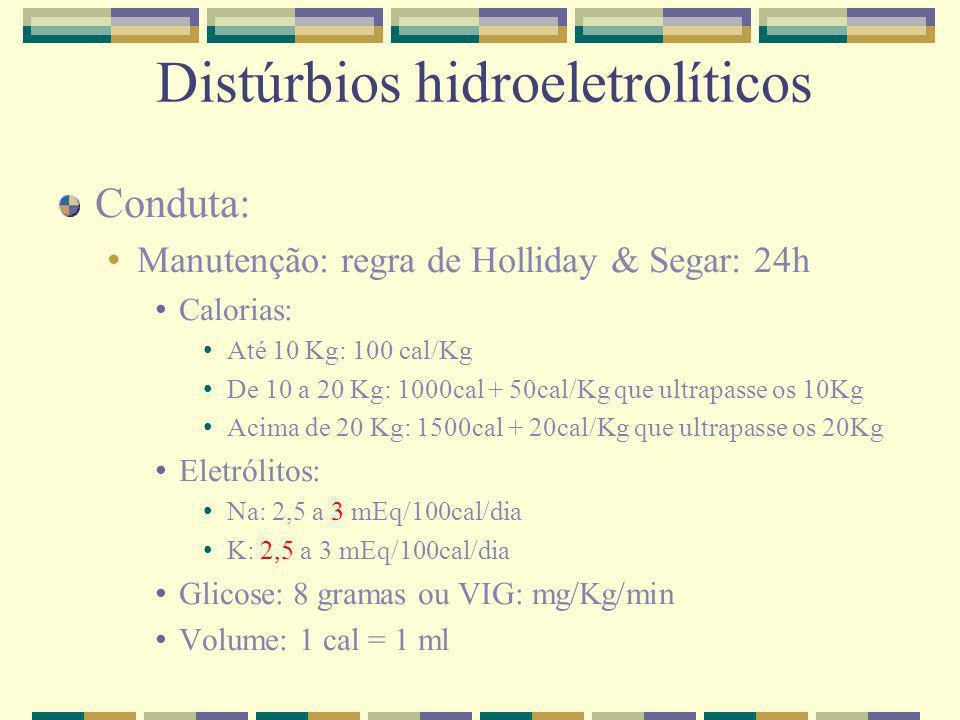 Distúrbios hidroeletrolíticos Conduta: Manutenção: regra de Holliday & Segar: 24h Calorias: Até 10 Kg: 100 cal/Kg De 10 a 20 Kg: 1000cal + 50cal/Kg qu