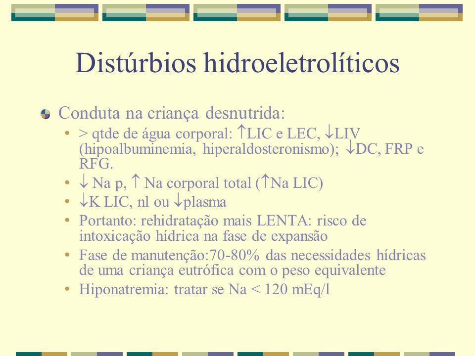 Distúrbios hidroeletrolíticos Conduta na criança desnutrida: > qtde de água corporal: LIC e LEC, LIV (hipoalbuminemia, hiperaldosteronismo); DC, FRP e
