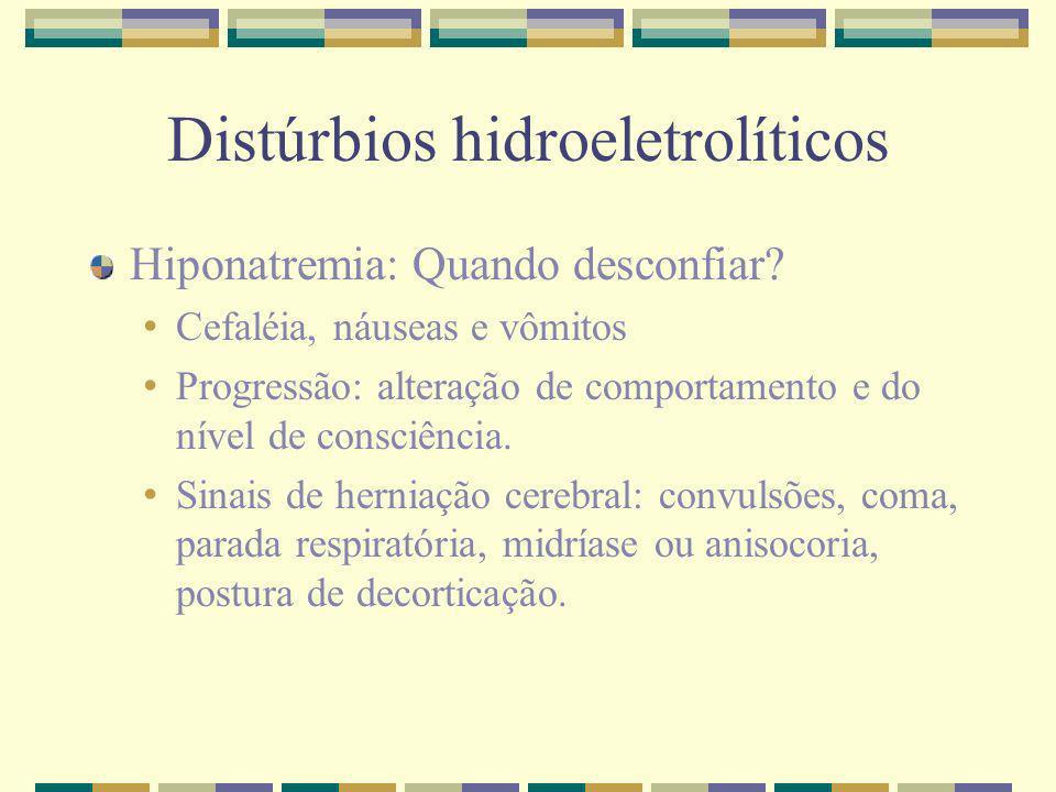 Distúrbios hidroeletrolíticos Hiponatremia: Quando desconfiar? Cefaléia, náuseas e vômitos Progressão: alteração de comportamento e do nível de consci