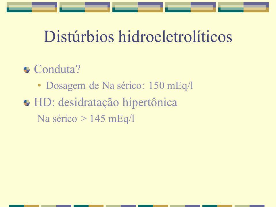 Distúrbios hidroeletrolíticos Conduta? Dosagem de Na sérico: 150 mEq/l HD: desidratação hipertônica Na sérico > 145 mEq/l