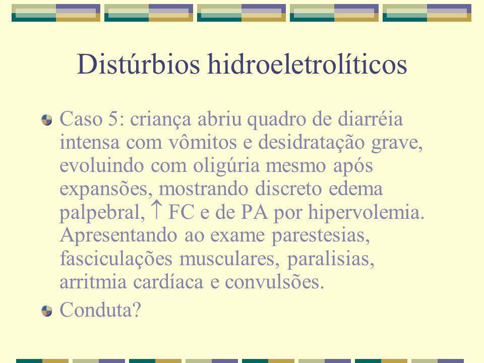 Distúrbios hidroeletrolíticos Caso 5: criança abriu quadro de diarréia intensa com vômitos e desidratação grave, evoluindo com oligúria mesmo após exp