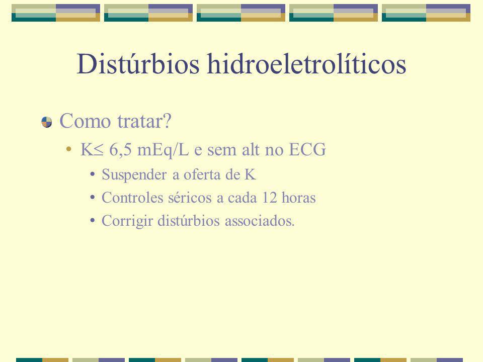Distúrbios hidroeletrolíticos Como tratar? K 6,5 mEq/L e sem alt no ECG Suspender a oferta de K Controles séricos a cada 12 horas Corrigir distúrbios