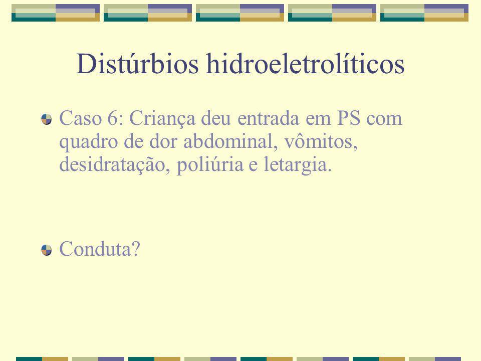 Distúrbios hidroeletrolíticos Caso 6: Criança deu entrada em PS com quadro de dor abdominal, vômitos, desidratação, poliúria e letargia. Conduta?