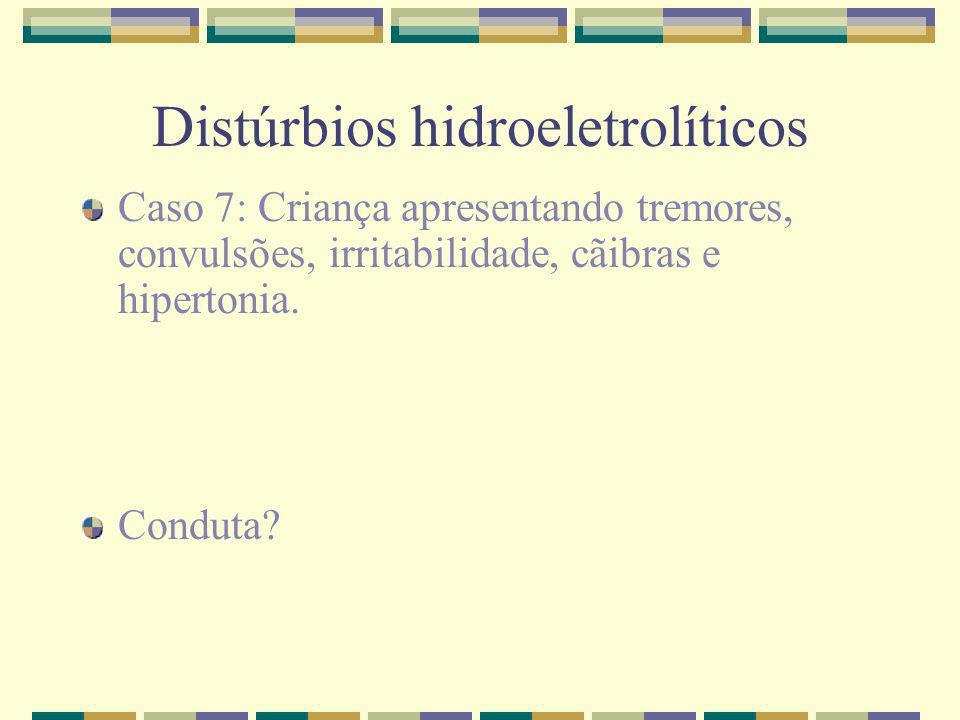 Distúrbios hidroeletrolíticos Caso 7: Criança apresentando tremores, convulsões, irritabilidade, cãibras e hipertonia. Conduta?