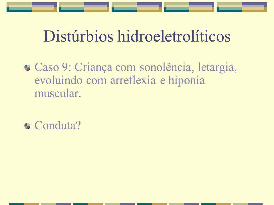 Distúrbios hidroeletrolíticos Caso 9: Criança com sonolência, letargia, evoluindo com arreflexia e hiponia muscular. Conduta?