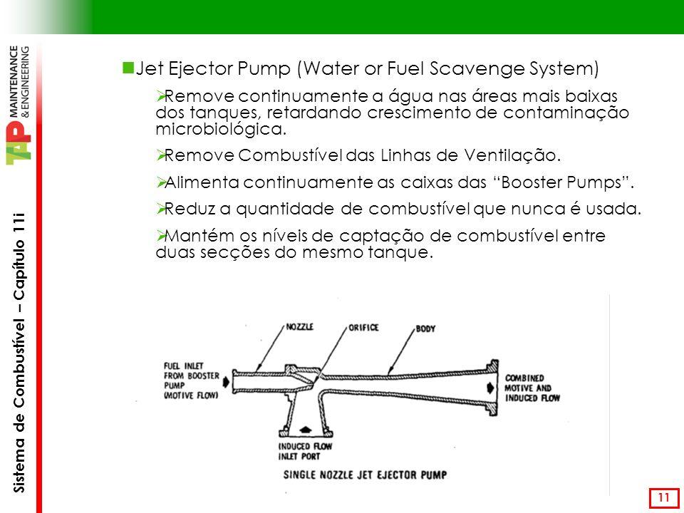 Sistema de Combustível – Capítulo 11i 11 Jet Ejector Pump (Water or Fuel Scavenge System) Remove continuamente a água nas áreas mais baixas dos tanques, retardando crescimento de contaminação microbiológica.