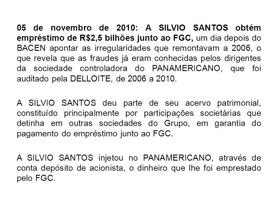 05 de novembro de 2010: A SILVIO SANTOS obtém empréstimo de R$2,5 bilhões junto ao FGC, um dia depois do BACEN apontar as irregularidades que remontav