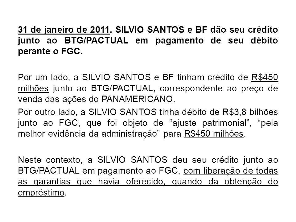 31 de janeiro de 2011. SILVIO SANTOS e BF dão seu crédito junto ao BTG/PACTUAL em pagamento de seu débito perante o FGC. Por um lado, a SILVIO SANTOS