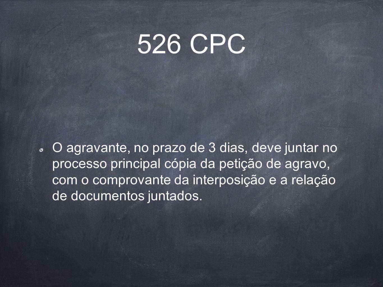 526 CPC O agravante, no prazo de 3 dias, deve juntar no processo principal cópia da petição de agravo, com o comprovante da interposição e a relação d