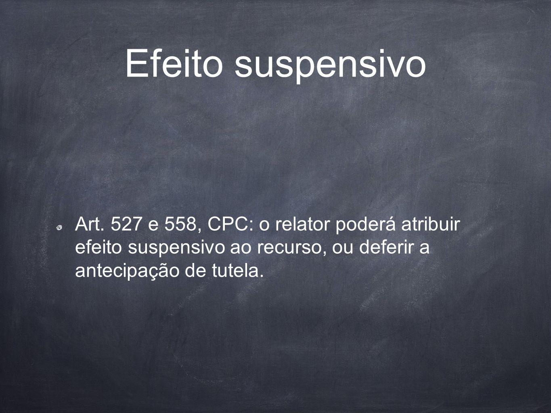 Efeito suspensivo Art. 527 e 558, CPC: o relator poderá atribuir efeito suspensivo ao recurso, ou deferir a antecipação de tutela.