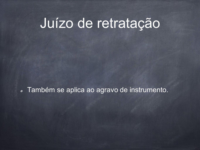 Juízo de retratação Também se aplica ao agravo de instrumento.