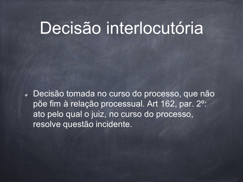 Decisão interlocutória Decisão tomada no curso do processo, que não põe fim à relação processual. Art 162, par. 2º: ato pelo qual o juiz, no curso do