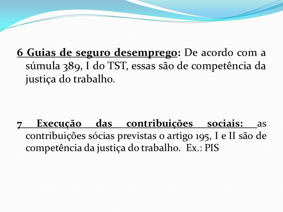 6 Guias de seguro desemprego: De acordo com a súmula 389, I do TST, essas são de competência da justiça do trabalho. 7 Execução das contribuições soci