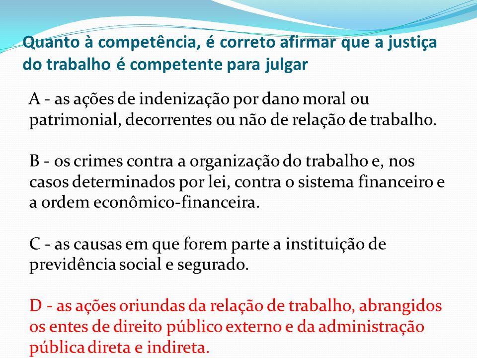 Quanto à competência, é correto afirmar que a justiça do trabalho é competente para julgar A - as ações de indenização por dano moral ou patrimonial,