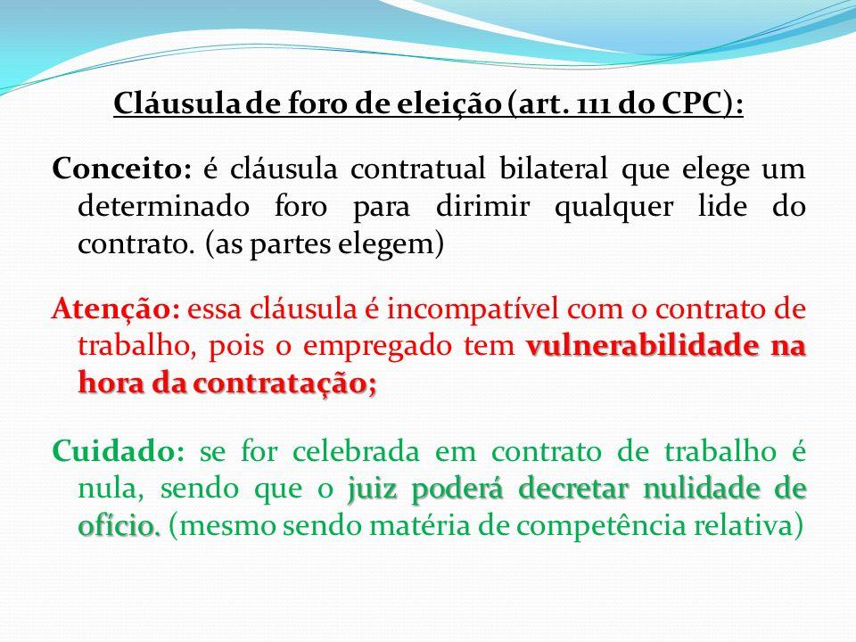 Cláusula de foro de eleição (art. 111 do CPC): Conceito: é cláusula contratual bilateral que elege um determinado foro para dirimir qualquer lide do c