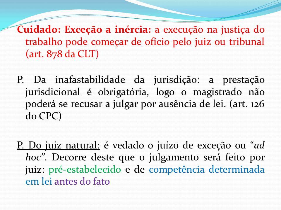 Cuidado: Exceção a inércia: a execução na justiça do trabalho pode começar de ofício pelo juiz ou tribunal (art. 878 da CLT) P. Da inafastabilidade da