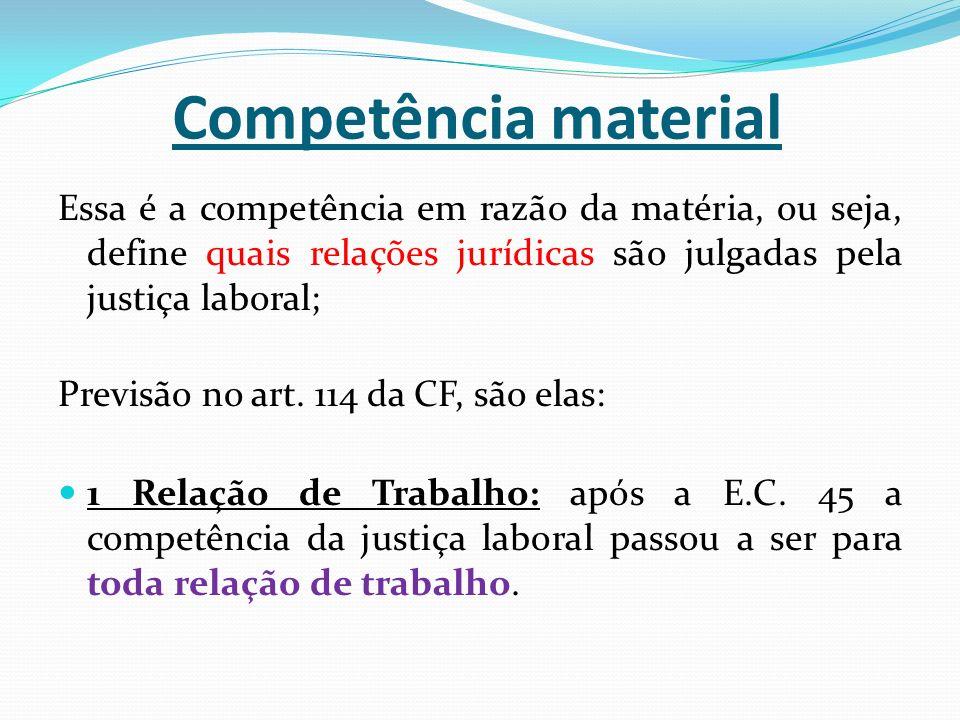 Competência material Essa é a competência em razão da matéria, ou seja, define quais relações jurídicas são julgadas pela justiça laboral; Previsão no