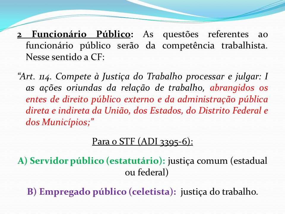 2 Funcionário Público: As questões referentes ao funcionário público serão da competência trabalhista. Nesse sentido a CF: Art. 114. Compete à Justiça