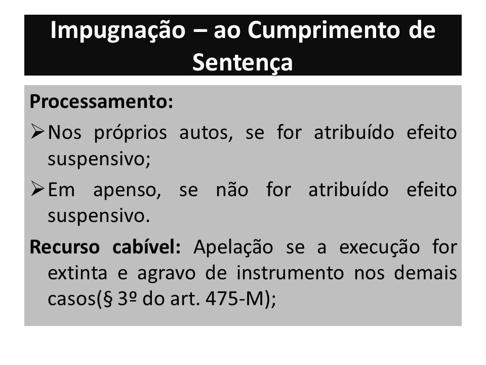 Impugnação – ao Cumprimento de Sentença Processamento: Nos próprios autos, se for atribuído efeito suspensivo; Em apenso, se não for atribuído efeito suspensivo.