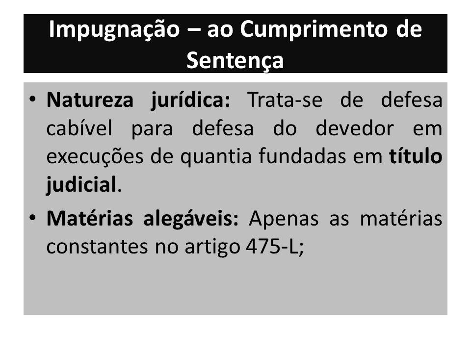 Impugnação – ao Cumprimento de Sentença Natureza jurídica: Trata-se de defesa cabível para defesa do devedor em execuções de quantia fundadas em título judicial.