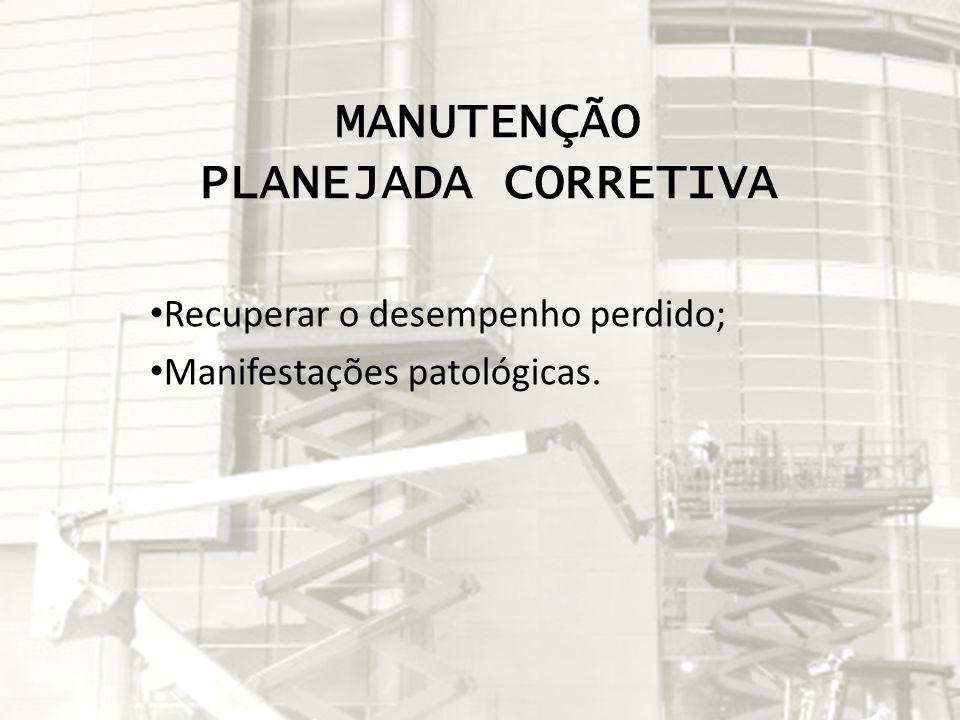 MANUTENÇÃO PLANEJADA CORRETIVA Recuperar o desempenho perdido; Manifestações patológicas.