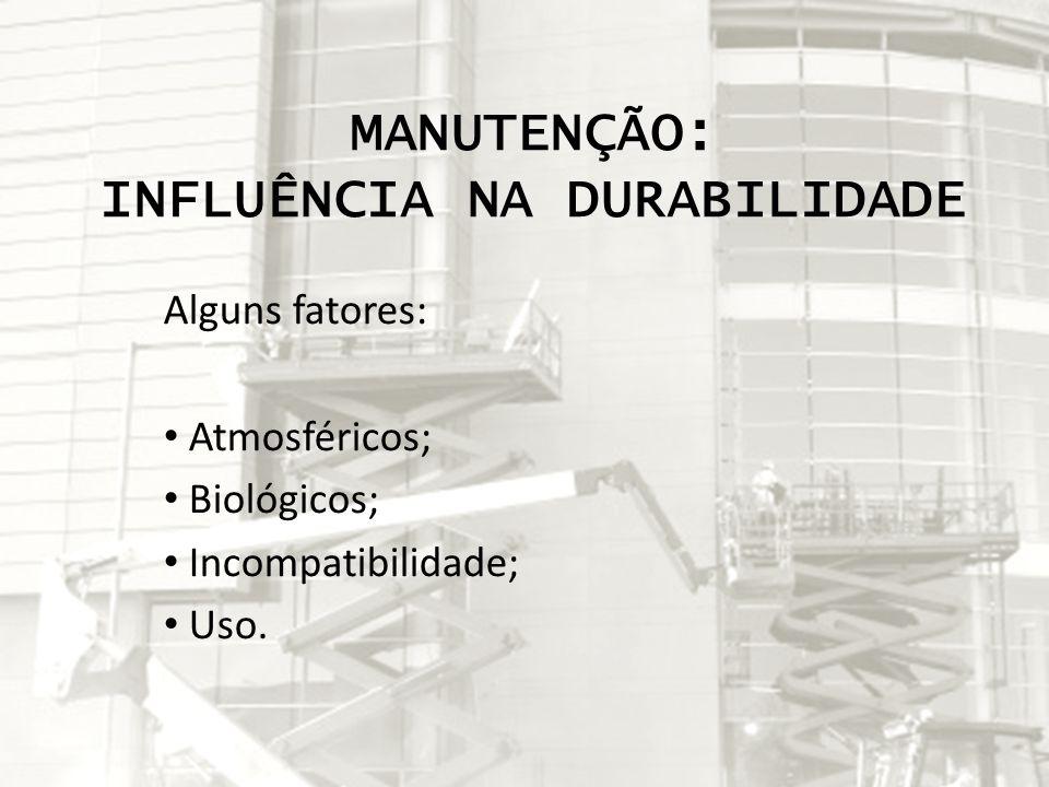 MANUTENÇÃO: INFLUÊNCIA NA DURABILIDADE Alguns fatores: Atmosféricos; Biológicos; Incompatibilidade; Uso.