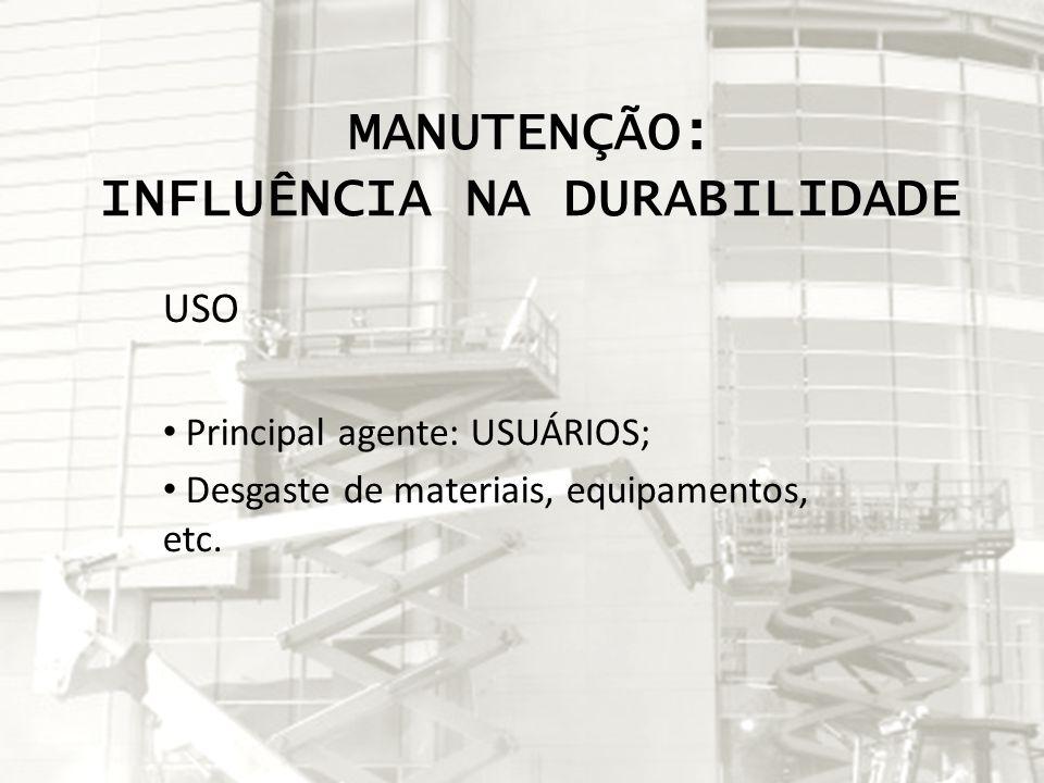 MANUTENÇÃO: INFLUÊNCIA NA DURABILIDADE USO Principal agente: USUÁRIOS; Desgaste de materiais, equipamentos, etc.