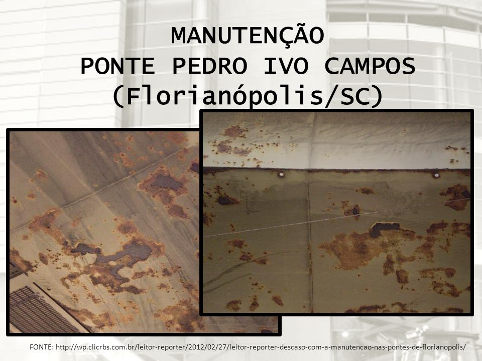 FONTE: http://wp.clicrbs.com.br/leitor-reporter/2012/02/27/leitor-reporter-descaso-com-a-manutencao-nas-pontes-de-florianopolis/ MANUTENÇÃO PONTE PEDR