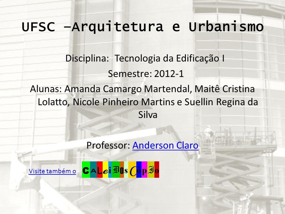 UFSC –Arquitetura e Urbanismo Disciplina: Tecnologia da Edificação I Semestre: 2012-1 Alunas: Amanda Camargo Martendal, Maitê Cristina Lolatto, Nicole