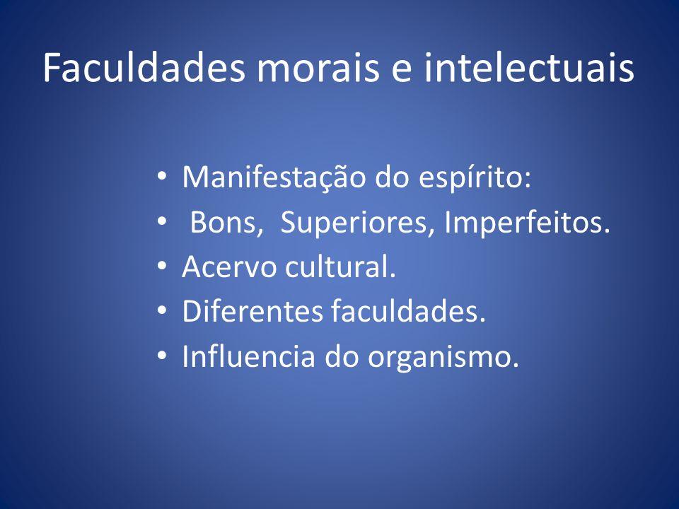 Faculdades morais e intelectuais Manifestação do espírito: Bons, Superiores, Imperfeitos. Acervo cultural. Diferentes faculdades. Influencia do organi