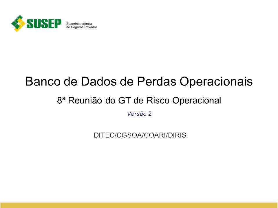 Banco de Dados de Perdas Operacionais 8ª Reunião do GT de Risco Operacional Versão 2 DITEC/CGSOA/COARI/DIRIS